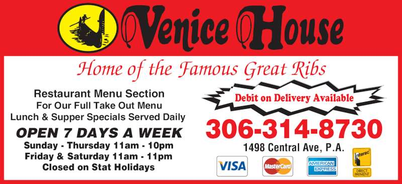 Venice House (306-763-8555) - Display Ad - 306-314-8730 1498 Central Ave, P.A. Home of the Famous Great Ribs Restaurant Menu Section For Our Full Take Out Menu Lunch & Supper Specials Served Daily  OPEN 7 DAYS A WEEK Sunday - Thursday 11am - 10pm Friday & Saturday 11am - 11pm Closed on Stat Holidays Debit on Delivery Available
