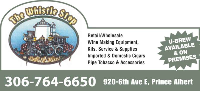 Whistle Stop (306-764-6650) - Display Ad - 306-764-6650 920-6th Ave E, Prince Albert Retail/Wholesale Wine Making Equipment,  Kits, Service & Supplies Imported & Domestic Cigars  Pipe Tobacco & Accessories  U-BREW AVAILABL E  & ON  PREMISES
