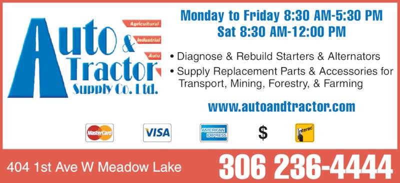 Auto & Tractor Supply Co Ltd (306-236-4444) - Display Ad - • Diagnose & Rebuild Starters & Alternators • Supply Replacement Parts & Accessories for    Transport, Mining, Forestry, & Farming Monday to Friday 8:30 AM-5:30 PM Sat 8:30 AM-12:00 PM www.autoandtractor.com 404 1st Ave W Meadow Lake 306 236-4444