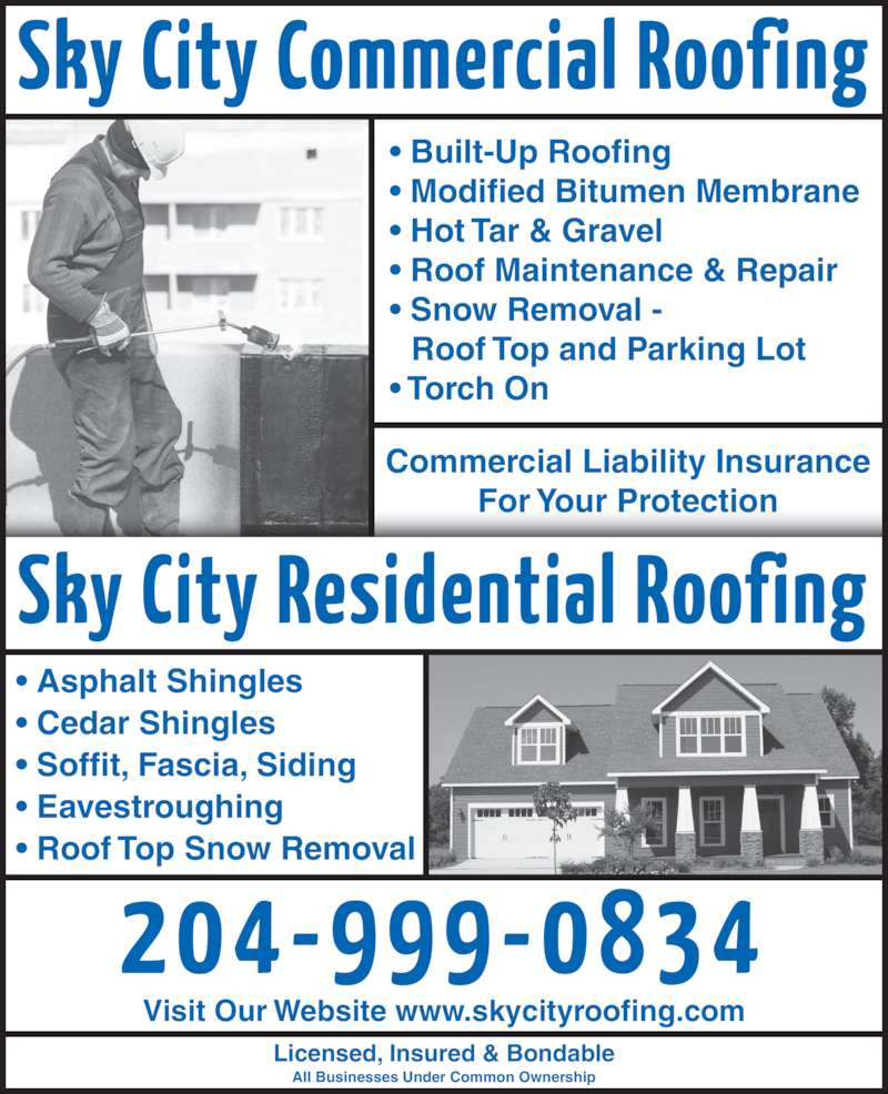Sky City Roofing (204-999-0834) - Display Ad - • Asphalt Shingles • Cedar Shingles • Soffit, Fascia, Siding • Eavestroughing • Roof Top Snow Removal Commercial Liability Insurance For Your Protection • Built-Up Roofing • Modified Bitumen Membrane • Hot Tar & Gravel • Roof Maintenance & Repair • Snow Removal -   Roof Top and Parking Lot • Torch On Licensed, Insured & Bondable All Businesses Under Common Ownership Visit Our Website www.skycityroofing.com