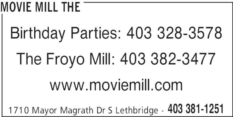The Movie Mill (403-381-6455) - Display Ad - MOVIE MILL THE 1710 Mayor Magrath Dr S Lethbridge - 403 381-1251 Birthday Parties: 403 328-3578 The Froyo Mill: 403 382-3477 www.moviemill.com