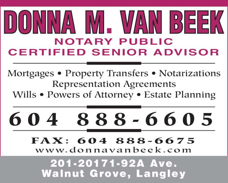 Van Beek Donna M (604-888-6605) - Display Ad - 6 0 4  8 8 8 - 6 6 0 5 www.donnavanbeek.com FAX:  604  888-6675 Mortgages • Property Transfers • Notarizations Representation Agreements Wills • Powers of Attorney • Estate Planning 201-20171-92A Ave. Walnut Grove, Langley NOTARY PUBLIC CERTIFIED SENIOR ADVISOR