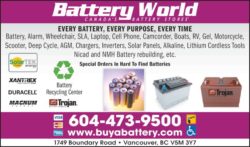Battery World Corp (604-473-9500) - Display Ad - 1749 Boundary Road • Vancouver, BC V5M 3Y7 www.buyabattery.com 604-473-9500 EVERY BATTERY, EVERY PURPOSE, EVERY TIME Battery, Alarm, Wheelchair, SLA, Laptop, Cell Phone, Camcorder, Boats, RV, Gel, Motorcycle, Scooter, Deep Cycle, AGM, Chargers, Inverters, Solar Panels, Alkaline, Lithium Cordless Tools Nicad and NMH Battery rebuilding, etc. Special Orders In Hard To Find Batteries