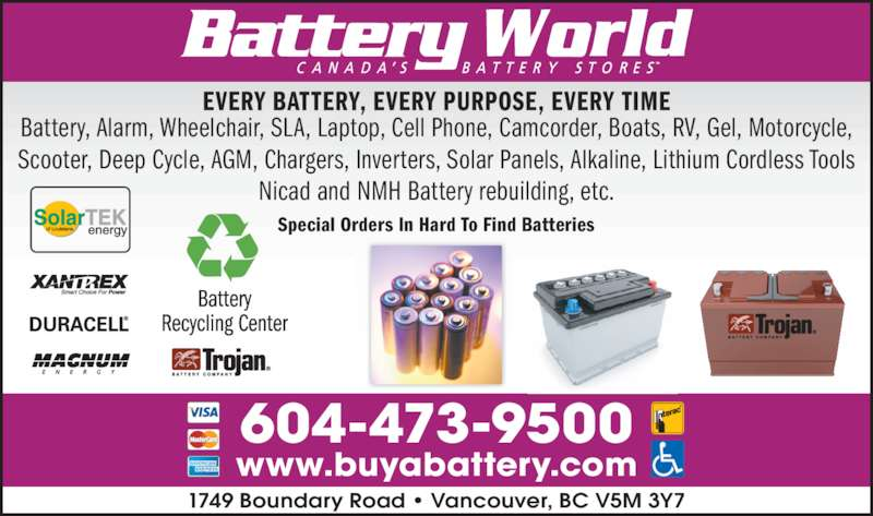 Battery World Corp (6044739500) - Display Ad - Special Orders In Hard To Find Batteries 1749 Boundary Road • Vancouver, BC V5M 3Y7 www.buyabattery.com 604-473-9500 EVERY BATTERY, EVERY PURPOSE, EVERY TIME Battery, Alarm, Wheelchair, SLA, Laptop, Cell Phone, Camcorder, Boats, RV, Gel, Motorcycle, Scooter, Deep Cycle, AGM, Chargers, Inverters, Solar Panels, Alkaline, Lithium Cordless Tools Nicad and NMH Battery rebuilding, etc.
