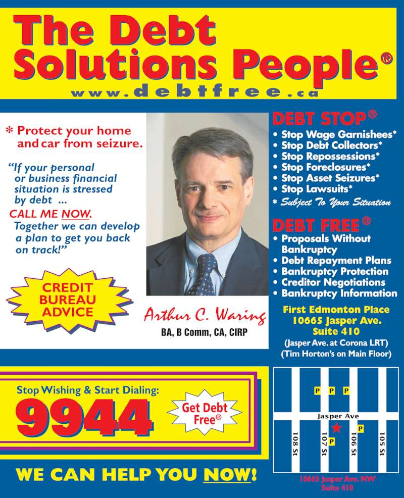 A C Waring & Associates Inc (780-424-9944) - Display Ad - Jasper Ave BA, B Comm, CA, CIRP • Stop Wage Garnishees* • Stop Debt Collectors* • Stop Repossessions* • Stop Foreclosures* • Stop Asset Seizures* • Stop Lawsuits* * Subject To Your Situation 10665 Jasper Ave. NW Suite 410 P P t  www.d e b t f r e e . c a CREDIT BUREAU ADVICE First Edmonton Place 10665 Jasper Ave. Suite 410 (Jasper Ave. at Corona LRT) (Tim Horton's on Main Floor)  S t   S t   S t   S