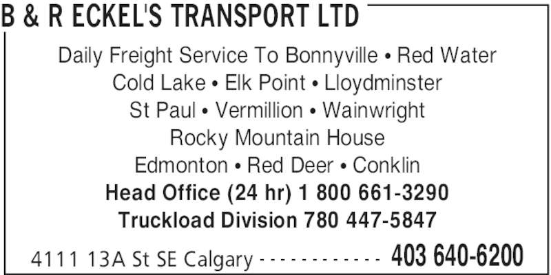 B&R Eckel's Transport (403-640-6200) - Display Ad - B & R ECKEL'S TRANSPORT LTD 4111 13A St SE Calgary 403 640-6200- - - - - - - - - - - - Daily Freight Service To Bonnyville • Red Water Cold Lake • Elk Point • Lloydminster St Paul • Vermillion • Wainwright Rocky Mountain House Edmonton • Red Deer • Conklin Head Office (24 hr) 1 800 661-3290 Truckload Division 780 447-5847