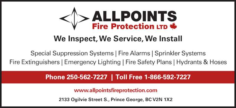 Allpoints Fire Protection Ltd (250-562-7227) - Display Ad - We Inspect, We Service, We Install Special Suppression Systems | Fire Alarms | Sprinkler Systems   Fire Extinguishers | Emergency Lighting | Fire Safety Plans | Hydrants & Hoses 2133 Ogilvie Street S., Prince George, BC V2N 1X2 www.allpointsfireprotection.com Phone 250-562-7227  |  Toll Free 1-866-592-7227