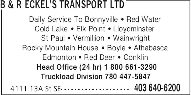 B&R Eckel's Transport (403-640-6200) - Display Ad - B & R ECKEL'S TRANSPORT LTD 403 640-62004111 13A St SE- - - - - - - - - - - - - - - - - - - - Daily Service To Bonnyville ' Red Water Cold Lake ' Elk Point ' Lloydminster St Paul ' Vermillion ' Wainwright Rocky Mountain House ' Boyle ' Athabasca Edmonton ' Red Deer [ Conklin Head Office (24 hr) 1 800 661-3290 Truckload Division 780 447-5847