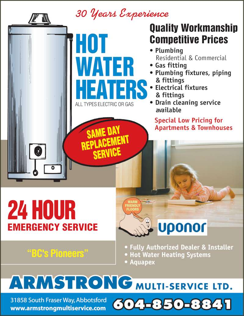 "Armstrong Multi-Service Ltd (604-850-8841) - Display Ad - • Plumbing  Residential & Commercial  • Gas fitting  • Plumbing fixtures, piping  & fittings  • Electrical fixtures  & fittings  • Drain cleaning service  available • Fully Authorized Dealer & Installer • Hot Water Heating Systems • Aquapex 604-850-8841www.armstrongmultiservice.com 31858 South Fraser Way, Abbotsford ARMSTRONG MULTI-SERVICE LTD. ALL TYPES ELECTRIC OR GAS Quality Workmanship Competitive Prices ""BC's Pioneers"" EMERGENCY SERVICE 24 HOUR  30 Years Experience Special Low Pricing for Apartments & Townhouses"
