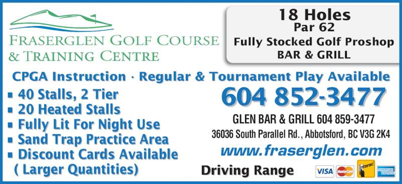 Fraserglen Golf Course & Training Centre (604-852-3477) - Display Ad - 18 Holes Par 62 Fully Stocked Golf Proshop BAR & GRILL 604 852-3477 36036 South Parallel Rd., Abbotsford, BC V3G 2K4 www.fraserglen.com CPGA Instruction · Regular & Tournament Play Available Driving Range • 40 Stalls, 2 Tier • 20 Heated Stalls • Fully Lit For Night Use • Sand Trap Practice Area • Discount Cards Available   ( Larger Quantities) GLEN BAR & GRILL 604 859-3477