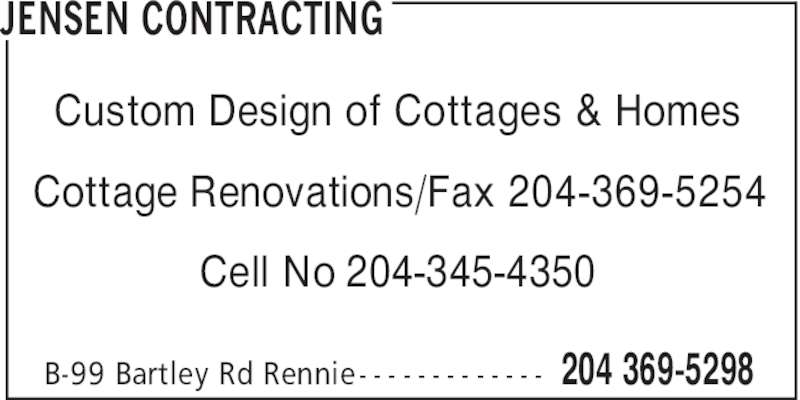 Jensen Contracting (204-369-5298) - Display Ad - JENSEN CONTRACTING 204 369-5298B-99 Bartley Rd Rennie - - - - - - - - - - - - - Custom Design of Cottages & Homes Cottage Renovations/Fax 204-369-5254 Cell No 204-345-4350