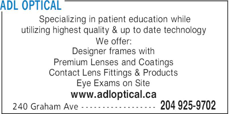 ADL Optical (204-925-9702) - Display Ad - Premium Lenses and Coatings Contact Lens Fittings & Products Eye Exams on Site www.adloptical.ca ADL OPTICAL 204 925-9702240 Graham Ave - - - - - - - - - - - - - - - - - - Specializing in patient education while utilizing highest quality & up to date technology We offer: Designer frames with
