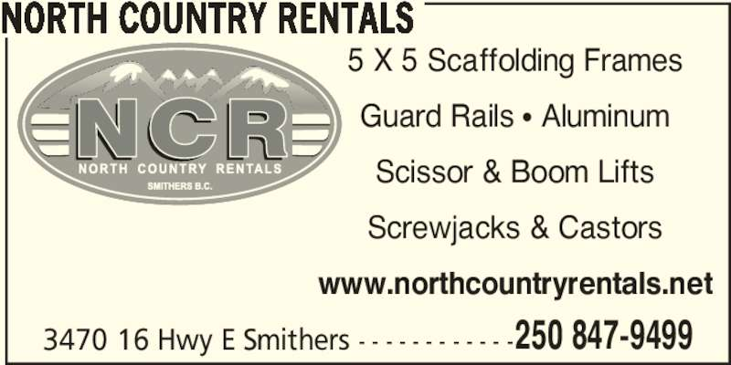 North Country Rentals (250-847-9499) - Display Ad - 3470 16 Hwy E Smithers - - - - - - - - - - - -250 847-9499 NORTH COUNTRY RENTALS 5 X 5 Scaffolding Frames Guard Rails π Aluminum Scissor & Boom Lifts Screwjacks & Castors www.northcountryrentals.net