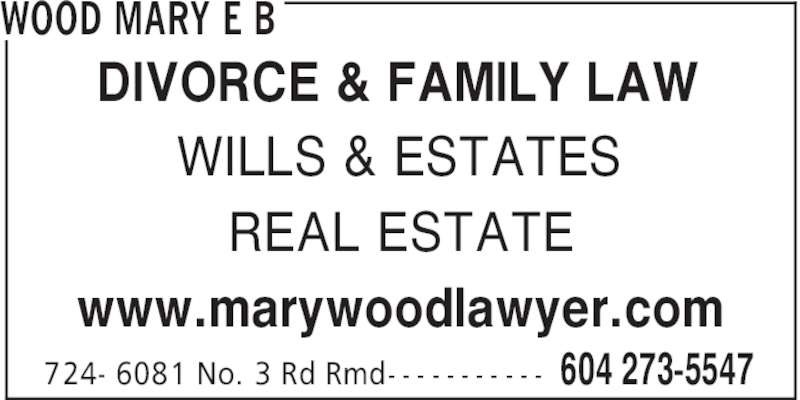Wood Mary E B (604-273-5547) - Display Ad - WOOD MARY E B 604 273-5547724- 6081 No. 3 Rd Rmd- - - - - - - - - - - WILLS & ESTATES REAL ESTATE www.marywoodlawyer.com DIVORCE & FAMILY LAW