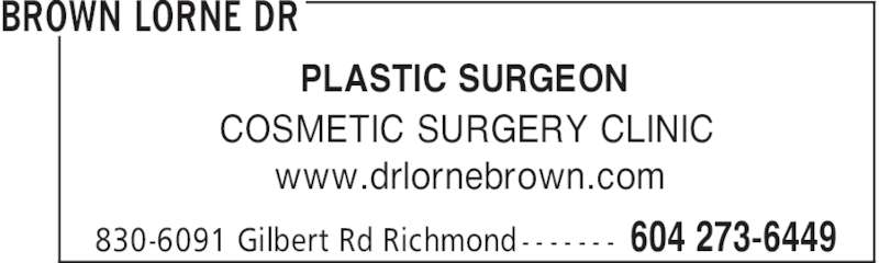 Cosmetic Surgery Clinic Of Dr Lorne Brown (604-273-6449) - Display Ad - BROWN LORNE DR 604 273-6449830-6091 Gilbert Rd Richmond - - - - - - - PLASTIC SURGEON COSMETIC SURGERY CLINIC www.drlornebrown.com