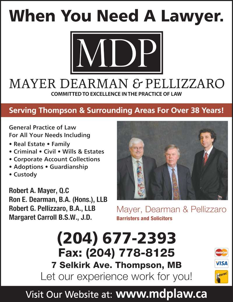 Mayer Dearman & Pellizzaro (204-677-2393) - Display Ad - When You Need A Lawyer. Serving Thompson & Surrounding Areas For Over 38 Years! Visit Our Website at: www.mdplaw.ca (204) 677-2393 Fax: (204) 778-8125 7 Selkirk Ave. Thompson, MB Let our experience work for you! General Practice of Law  For All Your Needs Including • Real Estate • Family • Criminal • Civil • Wills & Estates • Corporate Account Collections • Adoptions • Guardianship • Custody Robert A. Mayer, Q.C Ron E. Dearman, B.A. (Hons.), LLB Robert G. Pellizzaro, B.A., LLB Mayer, Dearman & Pellizzaro Barristers and Solicitors Margaret Carroll B.S.W., J.D.