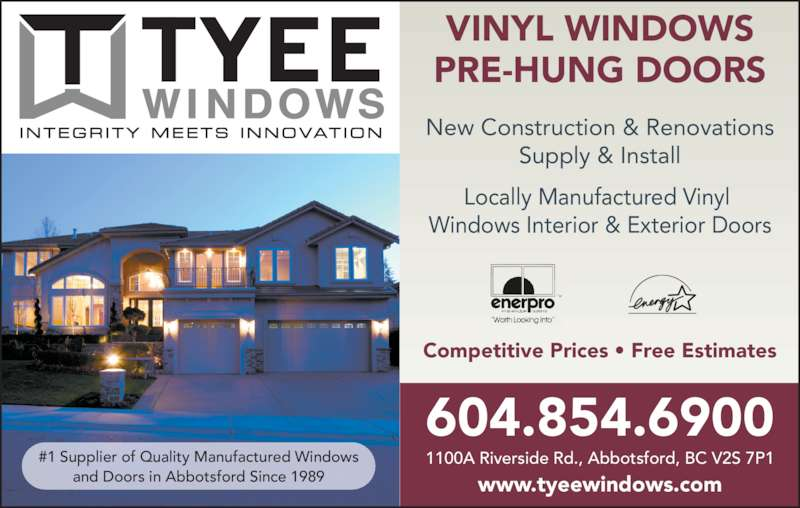 Tyee Mfg (604-854-6900) - Display Ad - VINYL WINDOWS PRE-HUNG DOORS New Construction & Renovations Supply & Install Locally Manufactured Vinyl  Windows Interior & Exterior Doors 604.854.6900 1100A Riverside Rd., Abbotsford, BC V2S 7P1 www.tyeewindows.com Competitive Prices • Free Estimates #1 Supplier of Quality Manufactured Windows and Doors in Abbotsford Since 1989