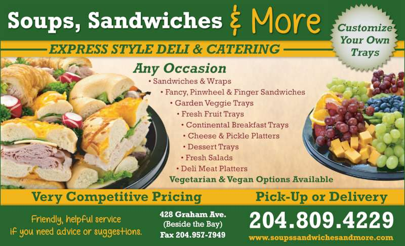 Soups Sandwiches & More (204-947-2026) - Display Ad - Soups, Sandwiches 204.809.4229 www.soupssandwichesandmore.com EXPRESS STYLE DELI & CATERING Customize Your Own Trays Fax 204.957-7949 428 Graham Ave. (Beside the Bay) Any Occasion • Sandwiches & Wraps • Fancy, Pinwheel & Finger Sandwiches • Garden Veggie Trays • Fresh Fruit Trays • Continental Breakfast Trays • Cheese & Pickle Platters • Dessert Trays • Fresh Salads • Deli Meat Platters Vegetarian & Vegan Options Available Very Competitive Pricing Pick-Up or Delivery