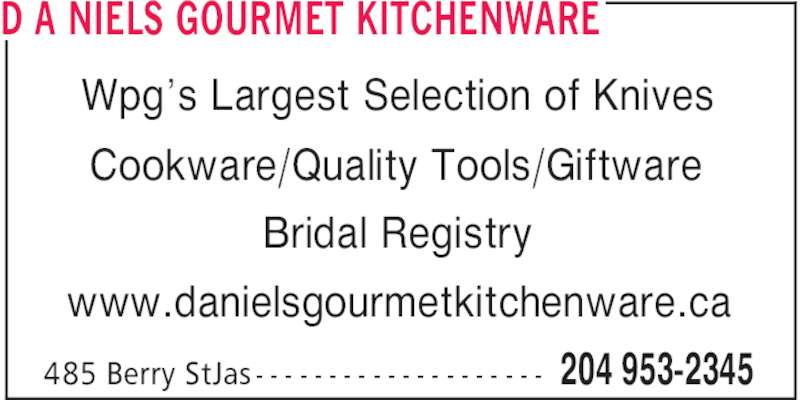 d a Niels Gourmet Kitchenware (204-953-2345) - Display Ad - D A NIELS GOURMET KITCHENWARE 204 953-2345485 Berry StJas - - - - - - - - - - - - - - - - - - - - Wpg's Largest Selection of Knives Cookware/Quality Tools/Giftware Bridal Registry www.danielsgourmetkitchenware.ca