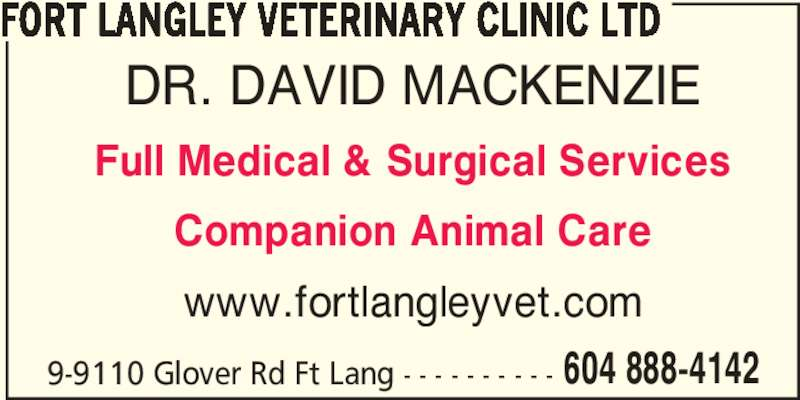 Fort Langley Veterinary Clinic Ltd (604-888-4142) - Display Ad - FORT LANGLEY VETERINARY CLINIC LTD DR. DAVID MACKENZIE Full Medical & Surgical Services Companion Animal Care www.fortlangleyvet.com 9-9110 Glover Rd Ft Lang - - - - - - - - - - 604 888-4142