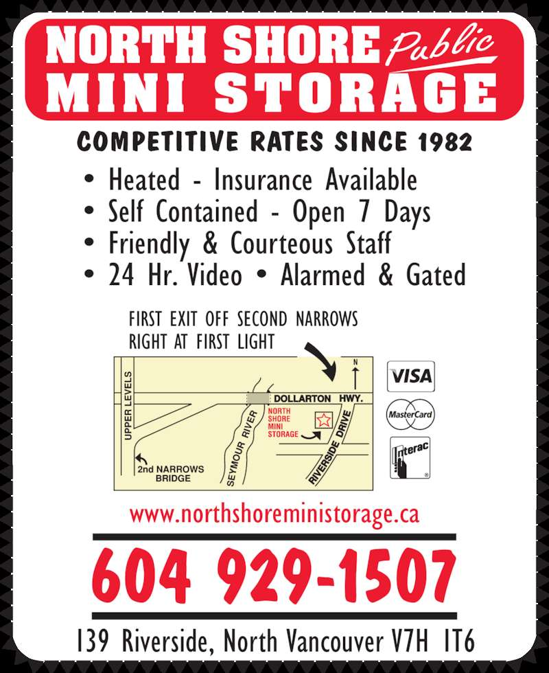 North Shore Public Mini Storage (604-929-1507) - Display Ad - COMPETITIVE RATES SINCE 1982 NORTH SHORE MINI STORAGE  Public 139 Riverside, North Vancouver V7H 1T6 www.northshoreministorage.ca 604 929-1507 • Self Contained - Open 7 Days • Friendly & Courteous Staff • 24 Hr. Video • Alarmed & Gated FIRST EXIT OFF SECOND NARROWS RIGHT AT FIRST LIGHT • Heated - Insurance Available