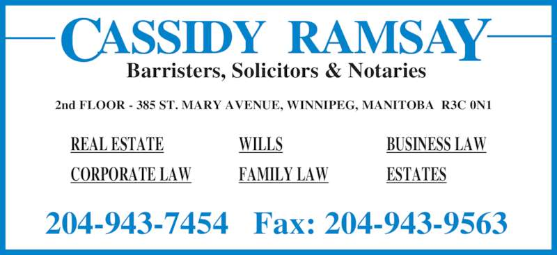 Cassidy Ramsay (204-943-7454) - Display Ad - Barristers, Solicitors & Notaries 2nd FLOOR - 385 ST. MARY AVENUE, WINNIPEG, MANITOBA  R3C 0N1 204-943-7454   Fax: 204-943-9563 REAL ESTATE CORPORATE LAW WILLS FAMILY LAW BUSINESS LAW ESTATES