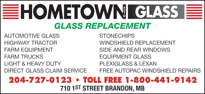 Hometown Auto Glass (204-727-0123) - Display Ad - LIGHT & HEAVY DUTY DIRECT GLASS CLAIM SERVICE STONECHIPS WINDSHIELD REPLACEMENT SIDE AND REAR WINDOWS EQUIPMENT GLASS PLEXIGLASS & LEXAN FREE AUTOPAC WINDSHIELD REPAIRS GLASS REPLACEMENT 204-727-0123 • TOLL FREE 1-800-441-9142 710 1ST STREET BRANDON, MB AUTOMOTIVE GLASS HIGHWAY TRACTOR FARM EQUIPMENT FARM TRUCKS
