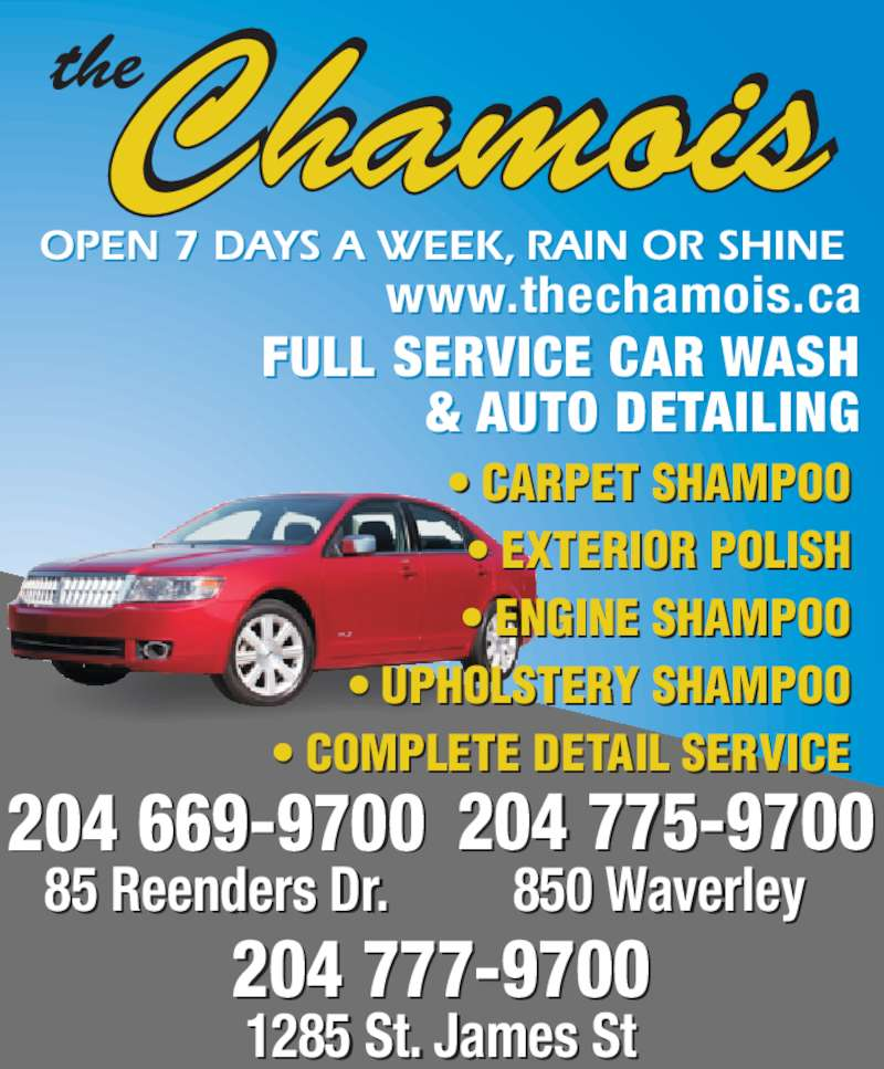 Chamois The Full Service Car Wash (204-777-9700) - Display Ad - FULL SERVICE CAR WASH & AUTO DETAILING 204 777-9700 1285 St. James St 85 Reenders Dr. 204 669-9700 204 775-9700 850 Waverley  • CARPET SHAMPOO • EXTERIOR POLISH • ENGINE SHAMPOO • UPHOLSTERY SHAMPOO • COMPLETE DETAIL SERVICE www.thechamois.ca