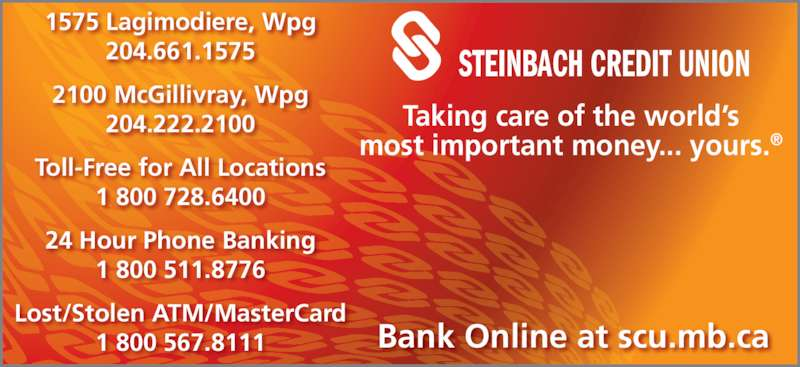 Steinbach Credit Union (204-222-2100) - Display Ad - STEINBACH CREDIT UNION Bank Online at scu.mb.ca 1575 Lagimodiere, Wpg 204.661.1575 2100 McGillivray, Wpg 204.222.2100 Toll-Free for All Locations 1 800 728.6400 24 Hour Phone Banking 1 800 511.8776 Lost/Stolen ATM/MasterCard 1 800 567.8111 Taking care of the world's most important money... yours.®
