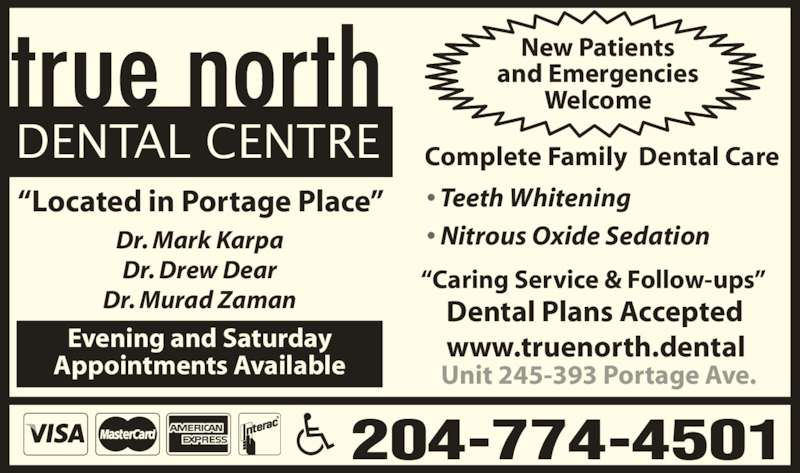 "True North Dental Centre (204-774-4501) - Display Ad - New Patients and Emergencies Welcome ""Located in Portage Place"" Dental Plans Accepted www.truenorth.dental 204-774-4501 Evening and Saturday Appointments Available Unit 245-393 Portage Ave. • Teeth Whitening • Nitrous Oxide Sedation Dr. Mark Karpa Dr. Drew Dear Dr. Murad Zaman ""Caring Service & Follow-ups""  Complete Family  Dental Care DENTAL CENTRE"