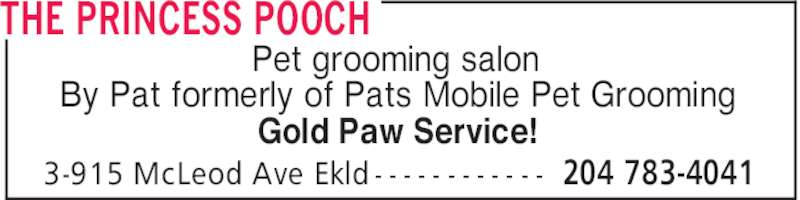 The Princess Pooch (204-783-4041) - Display Ad - THE PRINCESS POOCH Pet grooming salon By Pat formerly of Pats Mobile Pet Grooming Gold Paw Service! 204 783-40413-915 McLeod Ave Ekld - - - - - - - - - - - - THE PRINCESS POOCH Pet grooming salon By Pat formerly of Pats Mobile Pet Grooming Gold Paw Service! 204 783-40413-915 McLeod Ave Ekld - - - - - - - - - - - -