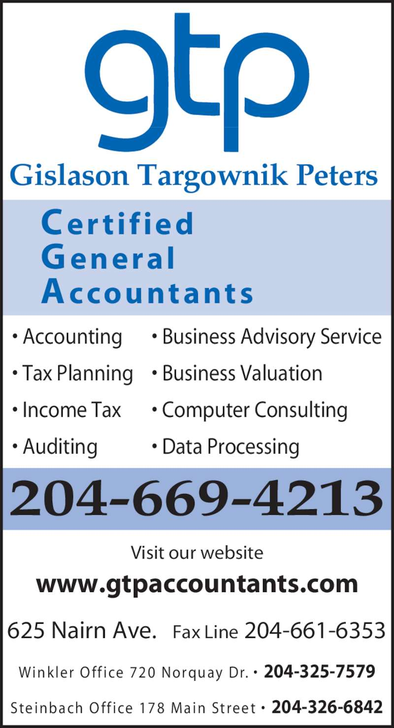 Gislason Targownik Peters, CGA (204-669-4213) - Display Ad - • Accounting • Tax Planning • Income Tax • Auditing • Business Advisory Service • Business Valuation • Computer Consulting • Data Processing Visit our website www.gtpaccountants.com 625 Nairn Ave.   Fax Line 204-661-6353 Wink ler  O ff ice  720 Norquay Dr. •  204-325-7579 Steinbach O ff ice  178 Main Street  •  204-326-6842 204-669-4213 Gislason Targownik Peters  C er tif ied A ccountants G eneral