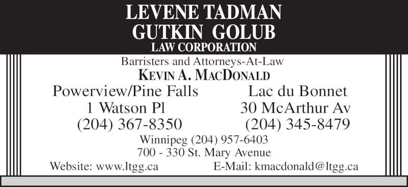 Levene Tadman Golub Law Corporation (204-957-0520) - Display Ad - Powerview/Pine Falls 1 Watson Pl (204) 367-8350 Lac du Bonnet 30 McArthur Av  (204) 345-8479 Barristers and Attorneys-At-Law  Winnipeg (204) 957-6403 700 - 330 St. Mary Avenue LEVENE TADMAN GUTKIN  GOLUB LAW CORPORATION KEVIN A. MACDONALD