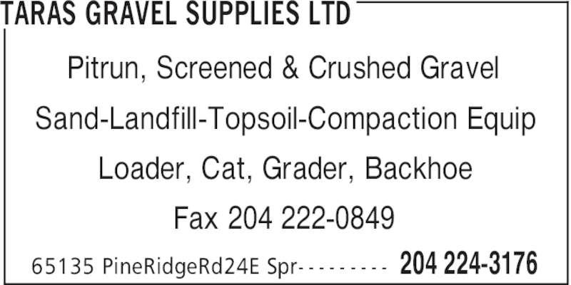 Taras Gravel Supplies Ltd (204-224-3176) - Display Ad - TARAS GRAVEL SUPPLIES LTD 204 224-317665135 PineRidgeRd24E Spr- - - - - - - - - Pitrun, Screened & Crushed Gravel Sand-Landfill-Topsoil-Compaction Equip Loader, Cat, Grader, Backhoe Fax 204 222-0849