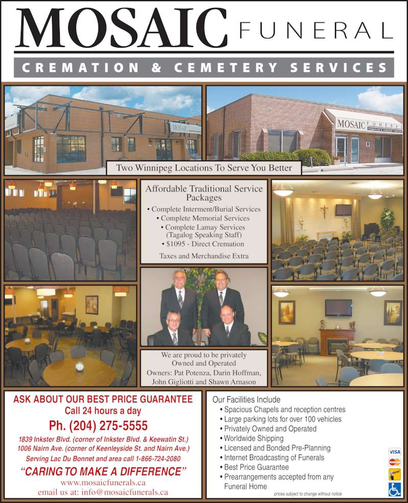 "Mosaic Funeral Cremation & Cemetery Services (204-275-5555) - Display Ad - prices subject to change without notice ASK ABOUT OUR BEST PRICE GUARANTEE Taxes and Merchandise Extra We are proud to be privately Owned and Operated Owners: Pat Potenza, Darin Hoffman, John Gigliotti and Shawn Arnason Call 24 hours a day Ph. (204) 275-5555    1839 Inkster Blvd. (corner of Inkster Blvd. & Keewatin St.) 1006 Nairn Ave. (corner of Keenleyside St. and Nairn Ave.) Serving Lac Du Bonnet and area call 1-866-724-2080 www.mosaicfunerals.ca ""CARING TO MAKE A DIFFERENCE"" Our Facilities Include • Spacious Chapels and reception centres • Large parking lots for over 100 vehicles • Privately Owned and Operated • Worldwide Shipping • Licensed and Bonded Pre-Planning • Internet Broadcasting of Funerals • Best Price Guarantee • Prearrangements accepted from any Funeral Home Two Winnipeg Locations To Serve You Better Affordable Traditional Service Packages • Complete Interment/Burial Services • Complete Memorial Services  • Complete Lamay Services  (Tagalog Speaking Staff) • $1095 - Direct Cremation"