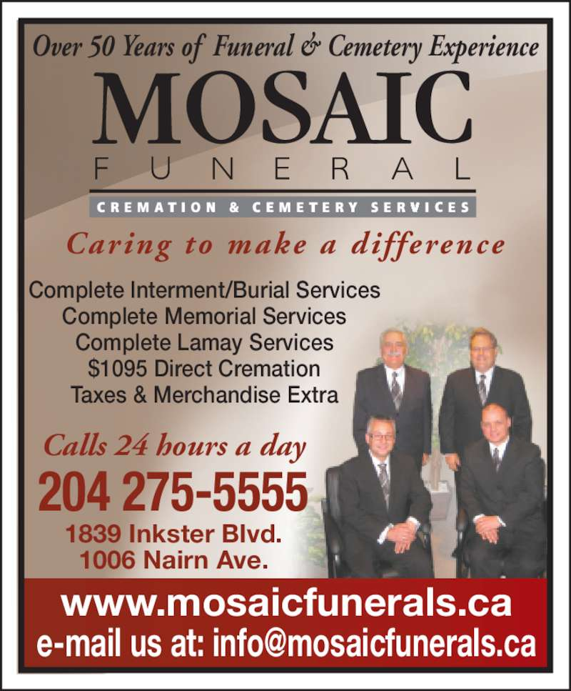 Mosaic Funeral Cremation & Cemetery Services (204-275-5555) - Display Ad - Caring to  make a dif ference Over 50 Years of  Funeral & Cemetery Experience www.mosaicfunerals.ca Calls 24 hours a day 204 275-5555 1839 Inkster Blvd. 1006 Nairn Ave. Complete Interment/Burial Services Complete Memorial Services Complete Lamay Services $1095 Direct Cremation Taxes & Merchandise Extra