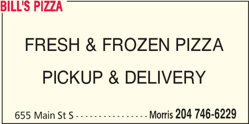 Bill's Pizza (204-746-6229) - Display Ad - BILL'S PIZZA 655 Main St S - - - - - - - - - - - - - - - - Morris 204 746-6229 FRESH & FROZEN PIZZA PICKUP & DELIVERY