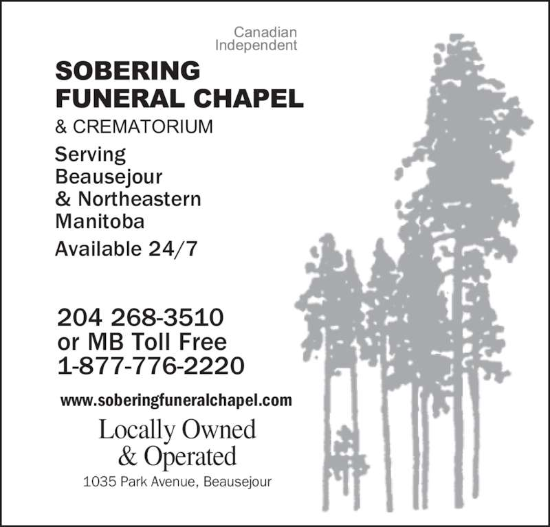 Sobering Funeral Chapel & Crematorium (204-268-3510) - Display Ad - Locally Owned & Operated Serving Beausejour & Northeastern Manitoba Available 24/7 www.soberingfuneralchapel.com 1035 Park Avenue, Beausejour 204 268-3510 or MB Toll Free 1-877-776-2220