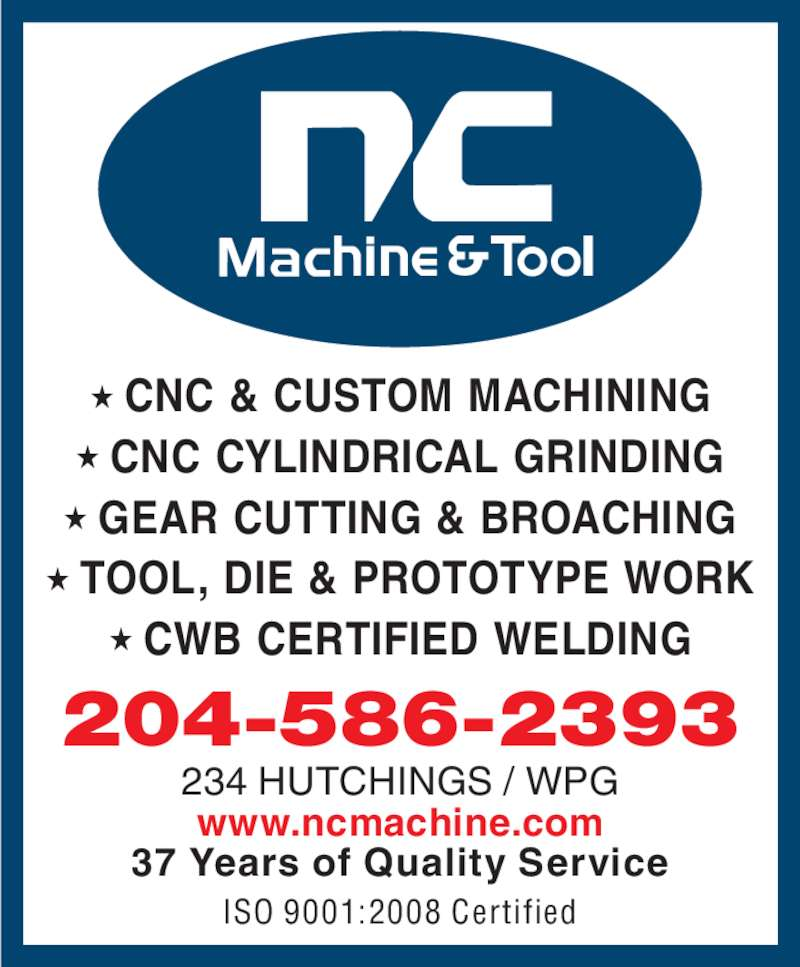 N C Machine & Tool Co (204-586-2393) - Display Ad - ★ CNC & CUSTOM MACHINING ★ CNC CYLINDRICAL GRINDING ★ GEAR CUTTING & BROACHING ★ TOOL, DIE & PROTOTYPE WORK ★ CWB CERTIFIED WELDING 234 HUTCHINGS / WPG www.ncmachine.com 204-586-2393 37 Years of Quality Service ISO 9001:2008 Certified