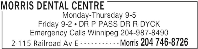 Morris Dental Centre (204-746-8726) - Display Ad - 2-115 Railroad Av E Morris 204 746-8726- - - - - - - - - - - Monday-Thursday 9-5 Friday 9-2 • DR P PASS DR R DYCK Emergency Calls Winnipeg 204-987-8490 MORRIS DENTAL CENTRE