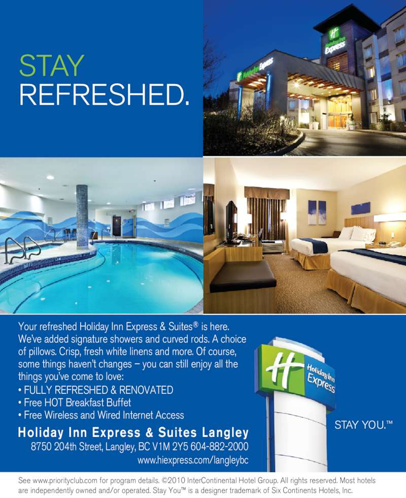 Holiday Inn Express & Suites (604-882-2000) - Display Ad - Your refreshed Holiday Inn Express & Suites® is here. We've added signature showers and curved rods. A choice of pillows. Crisp, fresh white linens and more. Of course, some things haven't changes – you can still enjoy all the things you've come to love: • FULLY REFRESHED & RENOVATED • Free HOT Breakfast Buffet • Free Wireless and Wired Internet Access  , See www.priorityclub.com for program details. ©2010 InterContinental Hotel Group. All rights reserved. Most hotels are independently owned and/or operated. Stay You™ is a designer trademark of Six Continents Hotels, Inc. Holiday Inn Express & Suites Langley 8750 204th Street, Langley, BC V1M 2Y5 604-882-2000 www.hiexpress.com/langleybc STAY YOU.™ STAY REFRESHED.