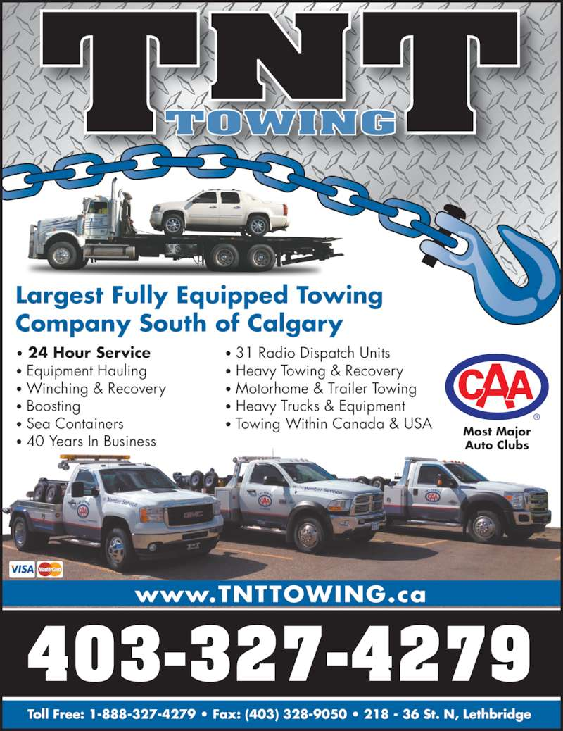 TNT Towing and Salvage Disposal (403-327-4279) - Display Ad - TNTTOWING Largest Fully Equipped Towing Company South of Calgary • 24 Hour Service • Equipment Hauling • Winching & Recovery • Boosting • Sea Containers • 40 Years In Business • 31 Radio Dispatch Units • Heavy Towing & Recovery • Motorhome & Trailer Towing • Heavy Trucks & Equipment • Towing Within Canada & USA 403-327-4279 Toll Free: 1-888-327-4279 • Fax: (403) 328-9050 • 218 - 36 St. N, Lethbridge  www.TNTTOWING.ca Most Major Auto Clubs
