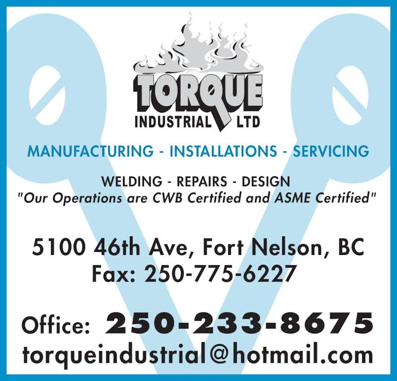 "Torque Industrial Ltd (250-233-8675) - Display Ad - MANUFACTURING - INSTALLATIONS - SERVICING WELDING - REPAIRS - DESIGN ""Our Operations are CWB Certified and ASME Certified"" 5100 46th Ave, Fort Nelson, BC Fax: 250-775-6227  Office: 250-233-8675"