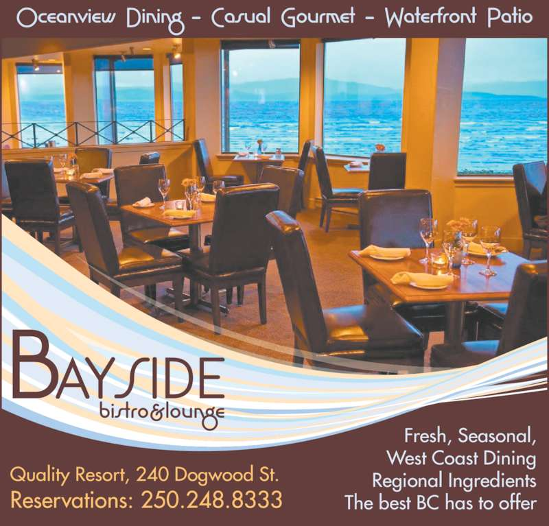 Bayside Bistro & Lounge (250-248-8333) - Display Ad - Quality Resort, 240 Dogwood St. Reservations: 250.248.8333 Fresh, Seasonal, West Coast Dining Regional Ingredients The best BC has to offer