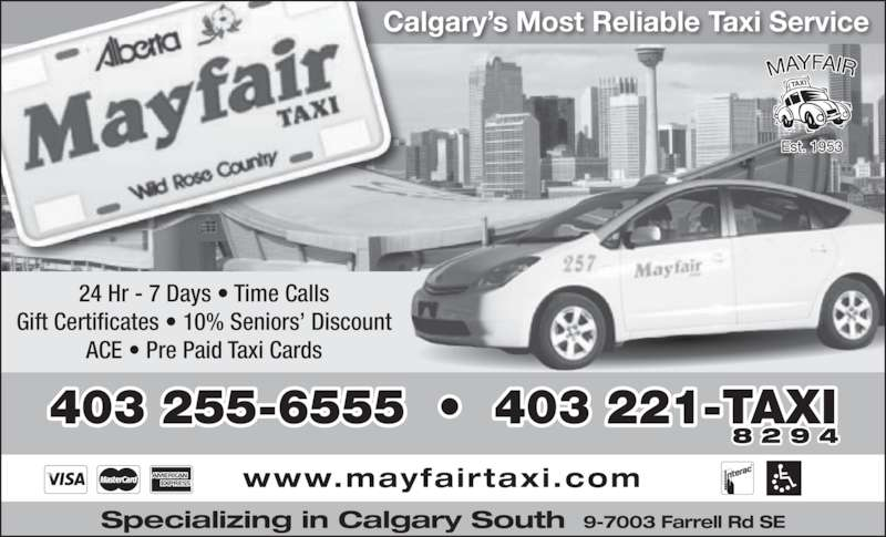 Mayfair Taxi Ltd (403-255-6555) - Display Ad - Calgary's Most Reliable Taxi Service 24 Hr - 7 Days • Time Calls Gift Certificates • 10% Seniors' Discount ACE • Pre Paid Taxi Cards 403 255-6555  •  403 221-TAXI 8 2 9 4 www.mayfairtaxi.com Specializing in Calgary South 9-7003 Farrell Rd SE
