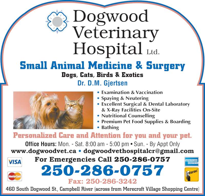 Dogwood Veterinary Hospital Ltd (250-286-0757) - Display Ad - Dogwood Veterinary Hospital Ltd. Fax: 250-286-3242 250-286-0757 Dr. D.M. Gjertsen Office Hours: Mon. - Sat. 8:00 am - 5:00 pm • Sun. - By Appt Only Personalized Care and Attention for you and your pet. Small Animal Medicine & Surgery 460 South Dogwood St., Campbell River (across from Merecroft Village Shopping Centre) For Emergencies Call 250-286-0757 Dogs, Cats, Birds & Exotics • Examination & Vaccination • Spaying & Neutering • Excellent Surgical & Dental Laboratory  & X-Ray Facilities On-Site • Nutritional Counselling • Premium Pet Food Supplies & Boarding • Bathing