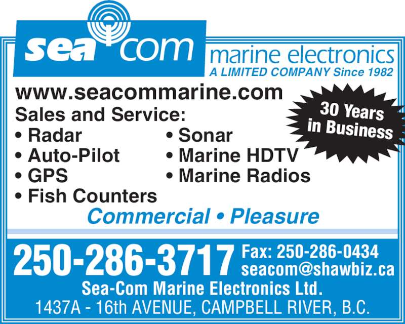 Sea-Com Marine Electronics Ltd (250-286-3717) - Display Ad - 250-286-3717 marine electronics A LIMITED COMPANY Since 1982 Commercial • Pleasure www.seacommarine.com Sea-Com Marine Electronics Ltd. 1437A - 16th AVENUE, CAMPBELL RIVER, B.C. Fax: 250-286-0434 Sales and Service: • Sonar • Marine HDTV • Marine Radios • Radar • Auto-Pilot • GPS • Fish Counters sea com 30 Years in Business
