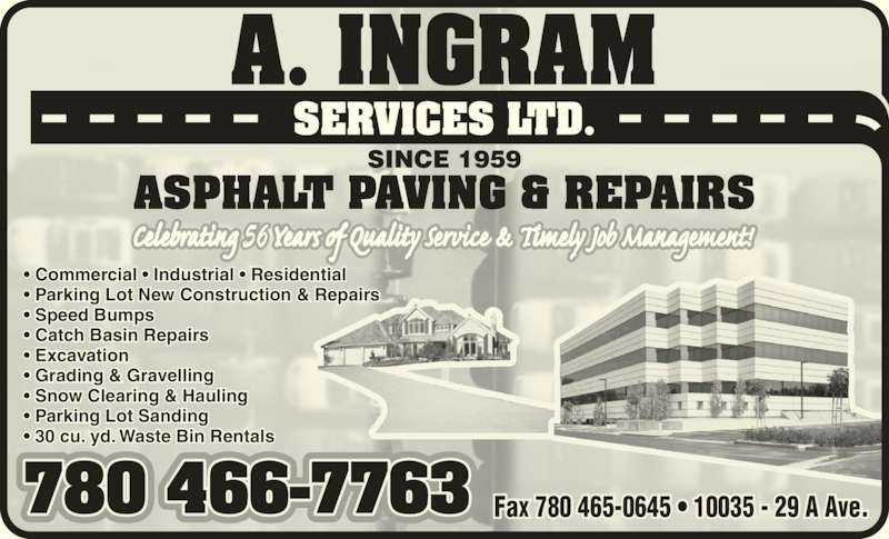 A Ingram Services Ltd (780-466-7763) - Display Ad - A. INGRAM SERVICES LTD. ASPHALT PAVING & REPAIRS SINCE 1959 780 466-7763 Fax 780 465-0645 • 10035 - 29 A Ave. • Commercial • Industrial • Residential • Parking Lot New Construction & Repairs  • Speed Bumps • Catch Basin Repairs • Excavation • Grading & Gravelling • Snow Clearing & Hauling  • Parking Lot Sanding • 30 cu. yd. Waste Bin Rentals