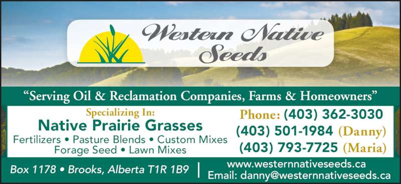 "Western Native Seeds (403-362-3030) - Display Ad - ""Serving Oil & Reclamation Companies, Farms & Homeowners"" www.westernnativeseeds.ca Phone: (403) 362-3030 (403) 501-1984 (Danny)  (403) 793-7725 (Maria) Fertilizers • Pasture Blends • Custom Mixes Forage Seed • Lawn Mixes Native Prairie Grasses Specializing In: ""Serving Oil & Reclamation Companies, Farms & Homeowners"" www.westernnativeseeds.ca Phone: (403) 362-3030 (403) 501-1984 (Danny)  (403) 793-7725 (Maria) Fertilizers • Pasture Blends • Custom Mixes Forage Seed • Lawn Mixes Native Prairie Grasses Specializing In:"
