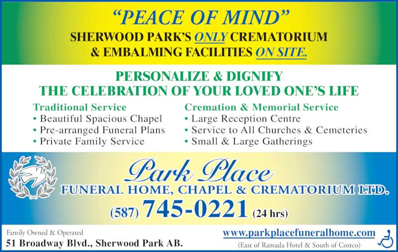 "Park Place Funeral Home Chapel & Crematorium Ltd (780-417-8000) - Display Ad - (587) 745-0221 (24 hrs) (East of Ramada Hotel & South of Costco) ""PEACE OF MIND"" Family Owned & Operated 51 Broadway Blvd., Sherwood Park AB. SHERWOOD PARK'S ONLY CREMATORIUM & EMBALMING FACILITIES ON SITE. PERSONALIZE & DIGNIFY THE CELEBRATION OF YOUR LOVED ONE'S LIFE Traditional Service • Beautiful Spacious Chapel • Pre-arranged Funeral Plans • Private Family Service Cremation & Memorial Service • Large Reception Centre • Service to All Churches & Cemeteries • Small & Large Gatherings www.parkplacefuneralhome.com FUNERAL HOME, CHAPEL & CREMATORIUM LTD."
